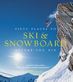 Fifty Places to Ski and Snowboard Before You Die: Downhill Experts Share the World's Great ...